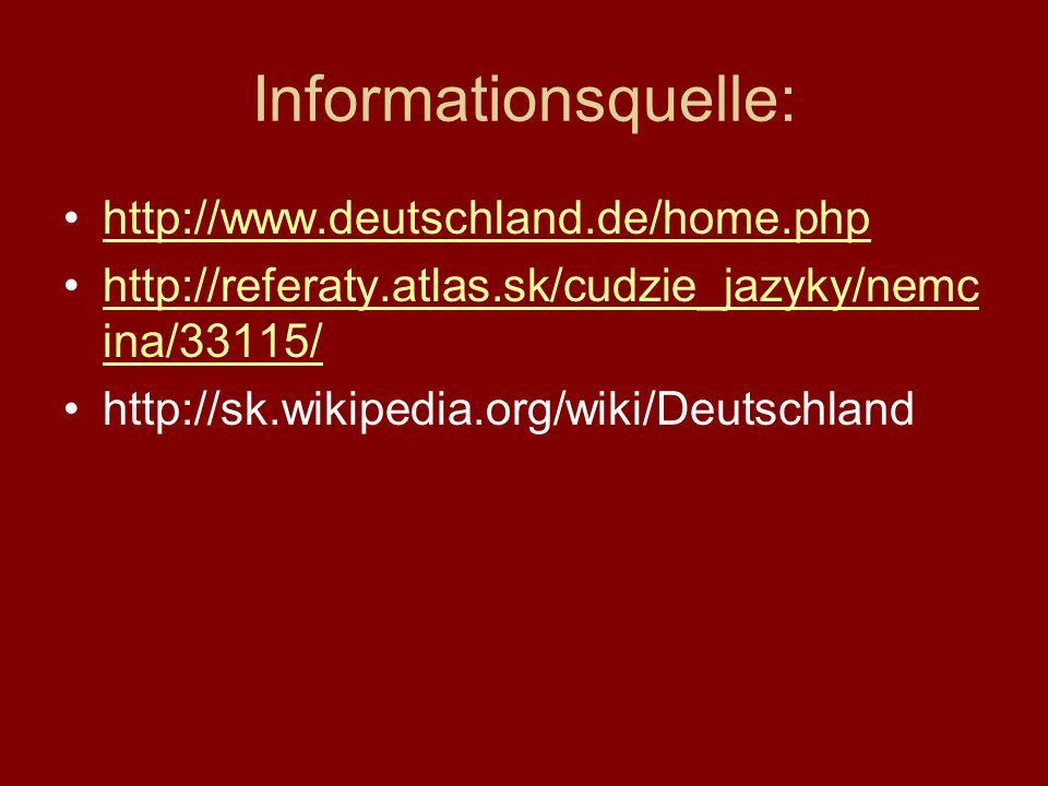 Informationsquelle: http://www.deutschland.de/home.php http://referaty.atlas.sk/cudzie_jazyky/nemc ina/33115/http://referaty.atlas.sk/cudzie_jazyky/ne