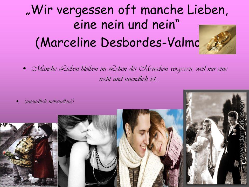 Wir vergessen oft manche Lieben, eine nein und nein (Marceline Desbordes-Valmore) Manche Lieben bleiben im Leben des Menschen vergessen, weil nur eine recht und unendlich ist...