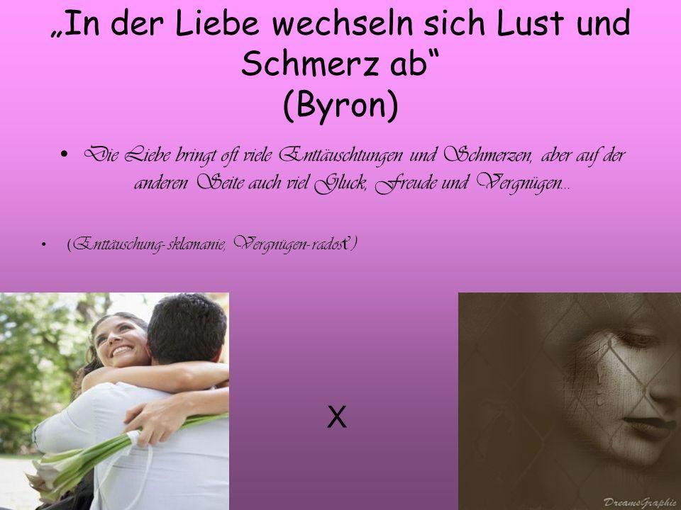 In der Liebe wechseln sich Lust und Schmerz ab (Byron) Die Liebe bringt oft viele Enttäuschtungen und Schmerzen, aber auf der anderen Seite auch viel Gluck, Freude und Vergnügen...