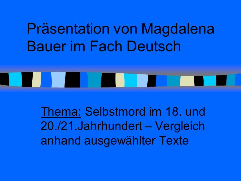 Präsentation von Magdalena Bauer im Fach Deutsch Thema: Selbstmord im 18. und 20./21.Jahrhundert – Vergleich anhand ausgewählter Texte