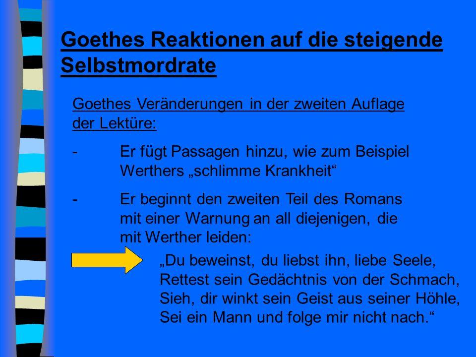 Goethes Reaktionen auf die steigende Selbstmordrate Goethes Veränderungen in der zweiten Auflage der Lektüre: - Er fügt Passagen hinzu, wie zum Beispiel Werthers schlimme Krankheit -Er beginnt den zweiten Teil des Romans mit einer Warnung an all diejenigen, die mit Werther leiden: Du beweinst, du liebst ihn, liebe Seele, Rettest sein Gedächtnis von der Schmach, Sieh, dir winkt sein Geist aus seiner Höhle, Sei ein Mann und folge mir nicht nach.