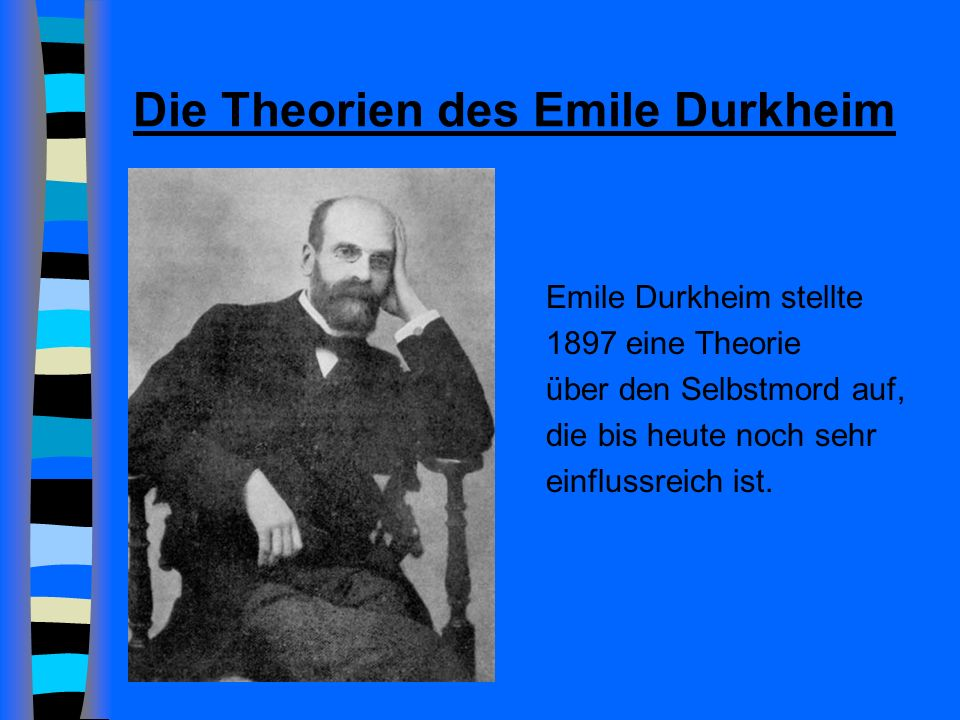 Die Theorien des Emile Durkheim Emile Durkheim stellte 1897 eine Theorie über den Selbstmord auf, die bis heute noch sehr einflussreich ist.