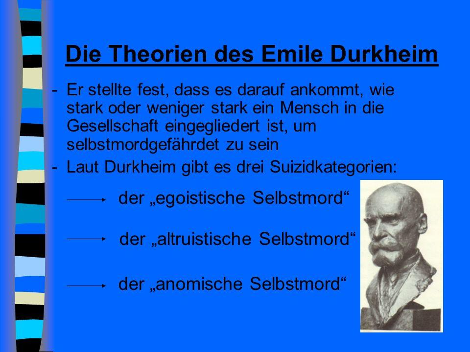 Die Theorien des Emile Durkheim -Er stellte fest, dass es darauf ankommt, wie stark oder weniger stark ein Mensch in die Gesellschaft eingegliedert ist, um selbstmordgefährdet zu sein -Laut Durkheim gibt es drei Suizidkategorien: der anomische Selbstmord der altruistische Selbstmord der egoistische Selbstmord