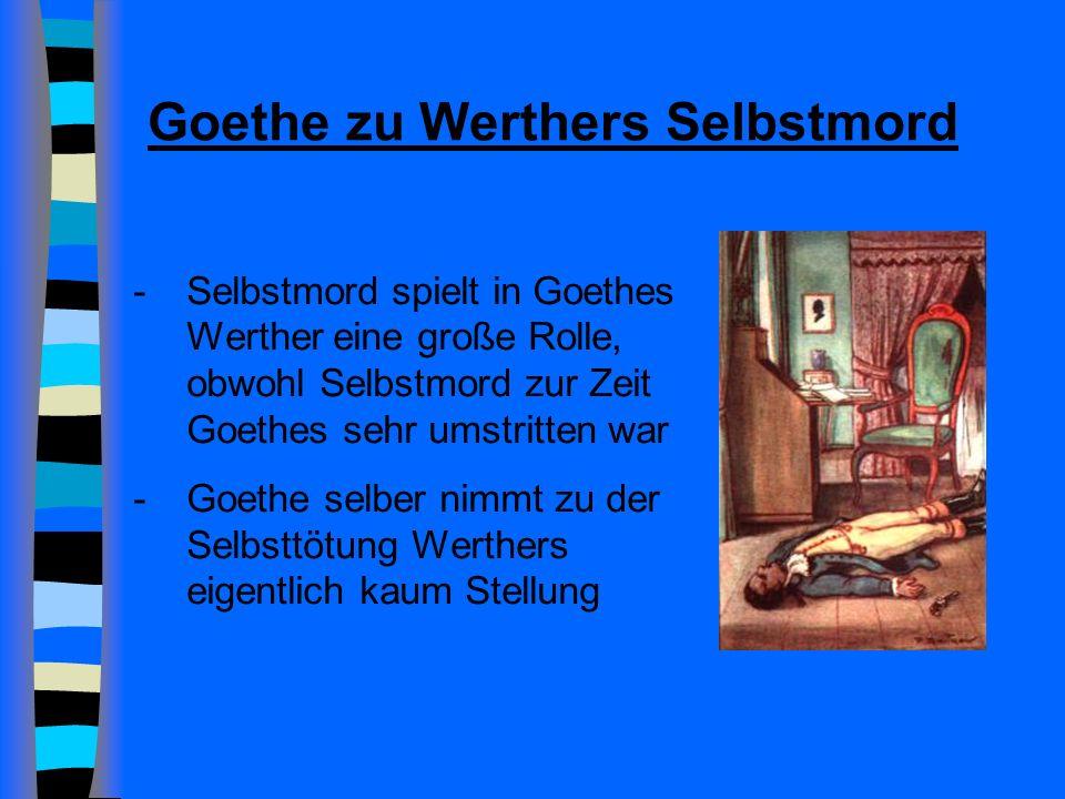Goethe zu Werthers Selbstmord -Selbstmord spielt in Goethes Werther eine große Rolle, obwohl Selbstmord zur Zeit Goethes sehr umstritten war -Goethe selber nimmt zu der Selbsttötung Werthers eigentlich kaum Stellung