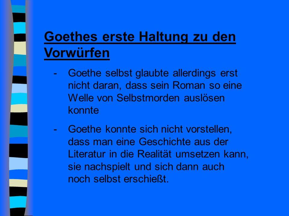 Goethes erste Haltung zu den Vorwürfen -Goethe selbst glaubte allerdings erst nicht daran, dass sein Roman so eine Welle von Selbstmorden auslösen konnte -Goethe konnte sich nicht vorstellen, dass man eine Geschichte aus der Literatur in die Realität umsetzen kann, sie nachspielt und sich dann auch noch selbst erschießt.