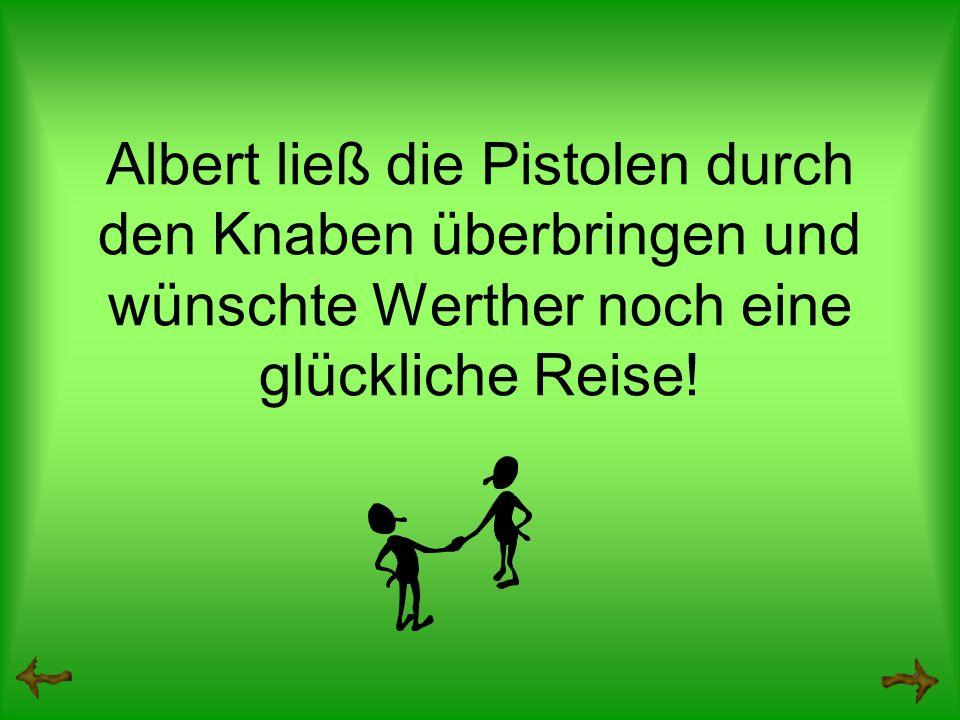 Albert ließ die Pistolen durch den Knaben überbringen und wünschte Werther noch eine glückliche Reise!