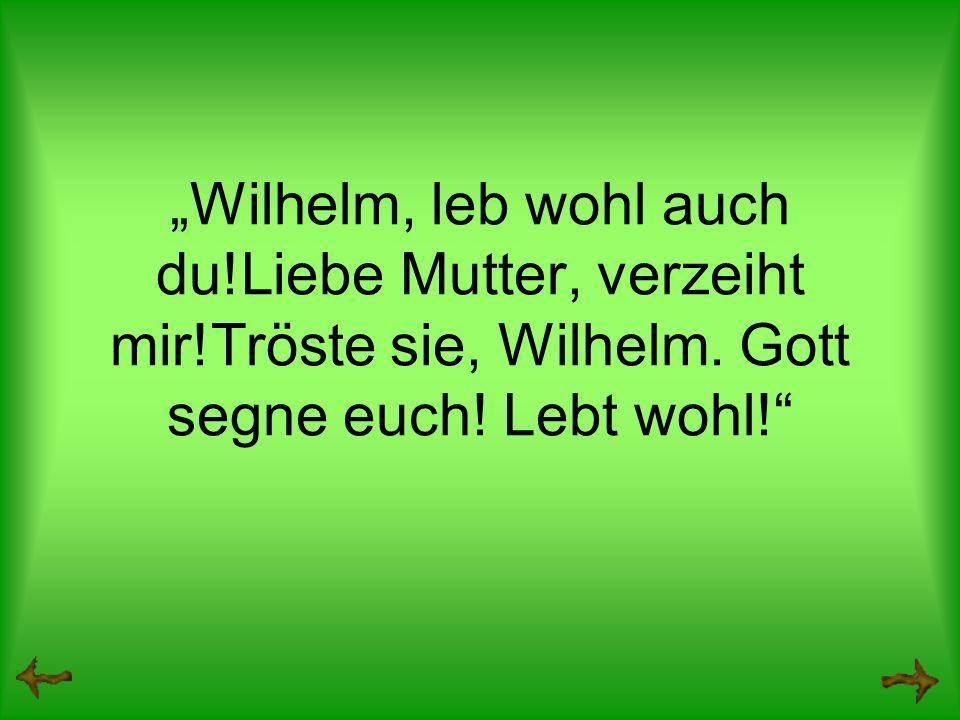 Wilhelm, leb wohl auch du!Liebe Mutter, verzeiht mir!Tröste sie, Wilhelm.