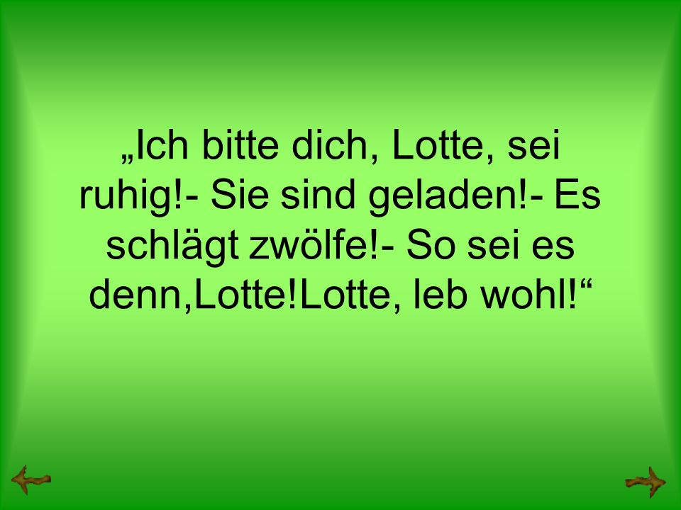 Ich bitte dich, Lotte, sei ruhig!- Sie sind geladen!- Es schlägt zwölfe!- So sei es denn,Lotte!Lotte, leb wohl!