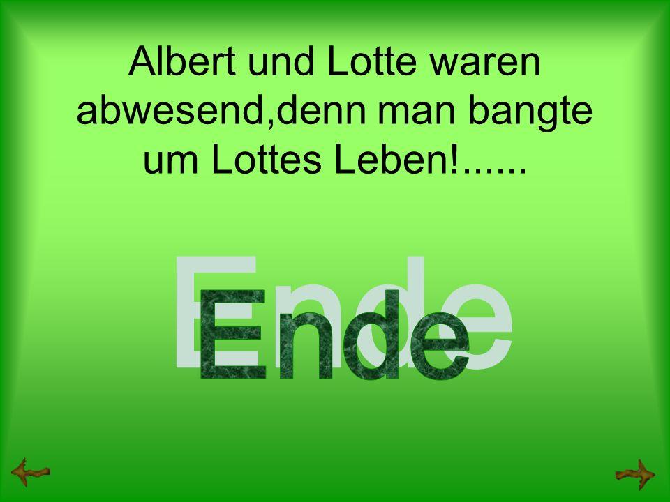 Albert und Lotte waren abwesend,denn man bangte um Lottes Leben!......