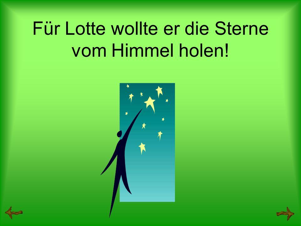 Für Lotte wollte er die Sterne vom Himmel holen!