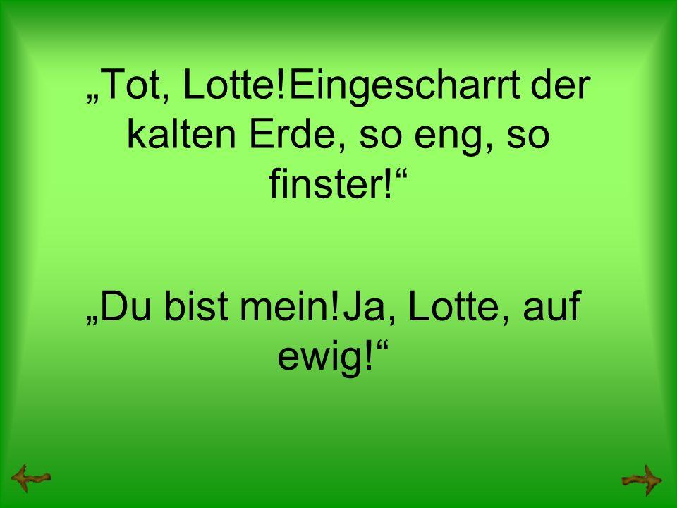Tot, Lotte!Eingescharrt der kalten Erde, so eng, so finster! Du bist mein!Ja, Lotte, auf ewig!