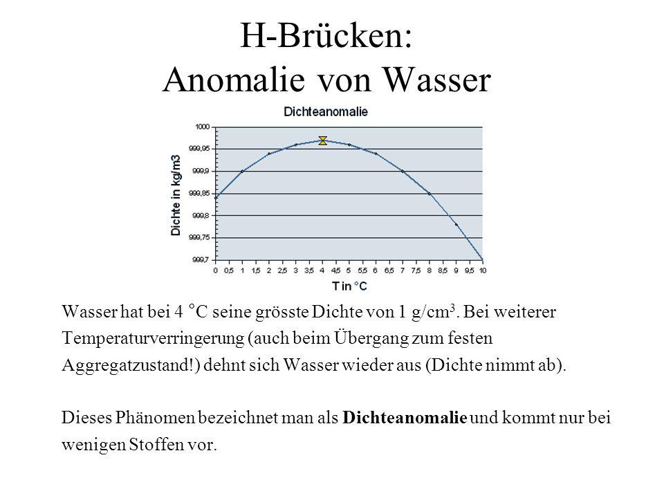 H-Brücken: Anomalie von Wasser Wasser hat bei 4 °C seine grösste Dichte von 1 g/cm 3. Bei weiterer Temperaturverringerung (auch beim Übergang zum fest