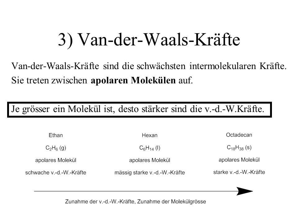 3) Van-der-Waals-Kräfte Van-der-Waals-Kräfte sind die schwächsten intermolekularen Kräfte. Sie treten zwischen apolaren Molekülen auf. Je grösser ein