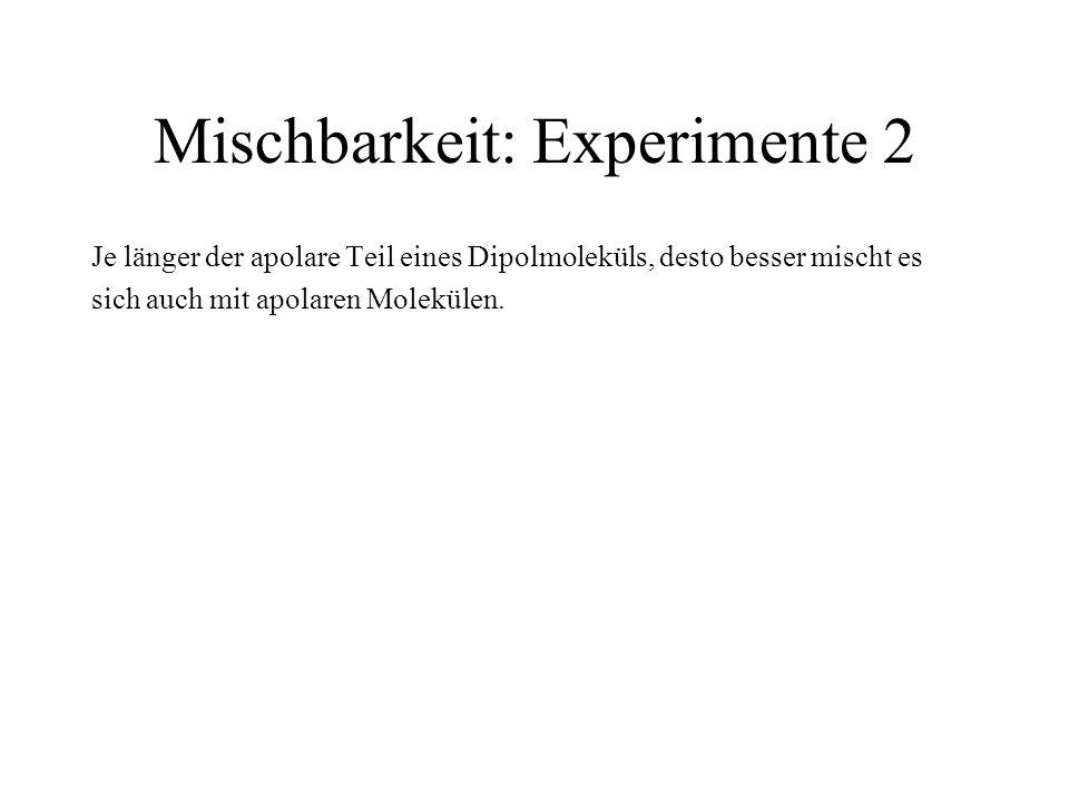Mischbarkeit: Experimente 2 Je länger der apolare Teil eines Dipolmoleküls, desto besser mischt es sich auch mit apolaren Molekülen.