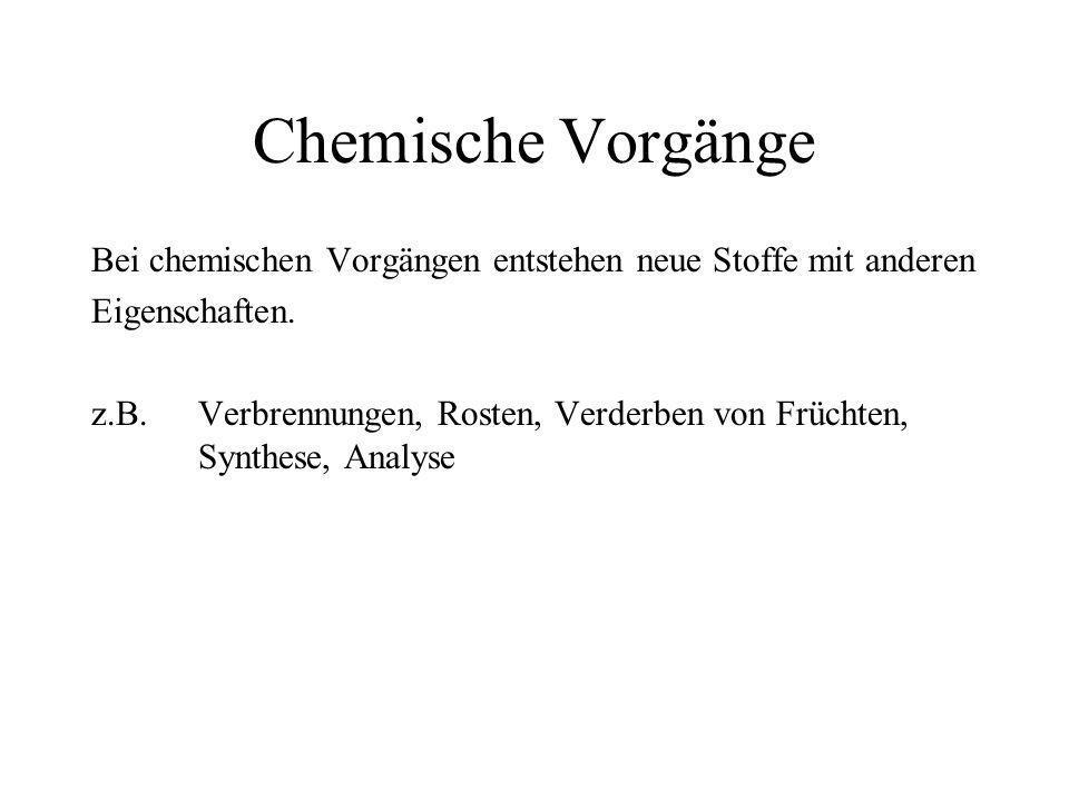 Chemische Vorgänge Bei chemischen Vorgängen entstehen neue Stoffe mit anderen Eigenschaften. z.B. Verbrennungen, Rosten, Verderben von Früchten, Synth