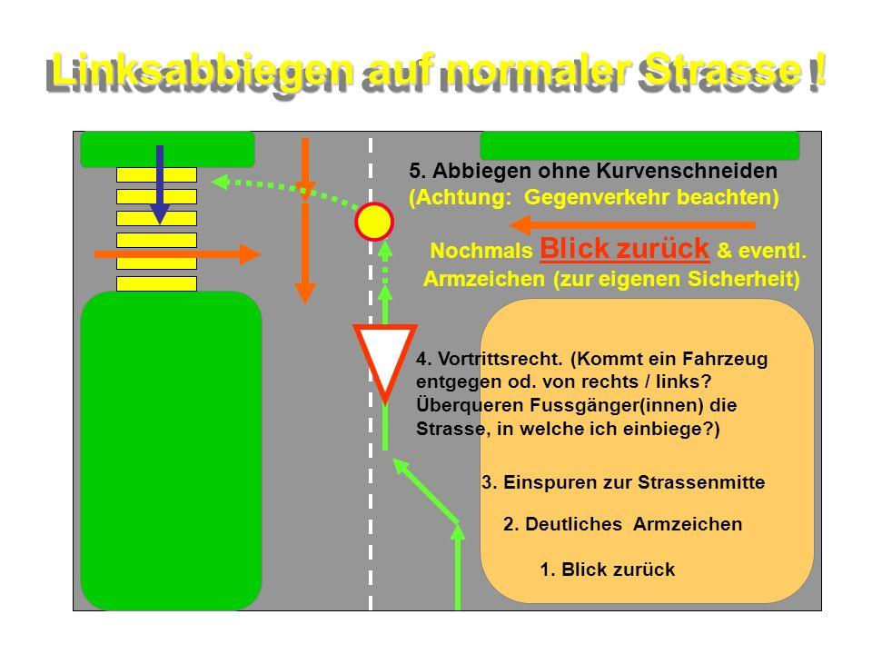 Linksabbiegen auf normaler Strasse ! Linksabbiegen auf normaler Strasse ! 1. Blick zurück 2. Deutliches Armzeichen 3. Einspuren zur Strassenmitte 4. V