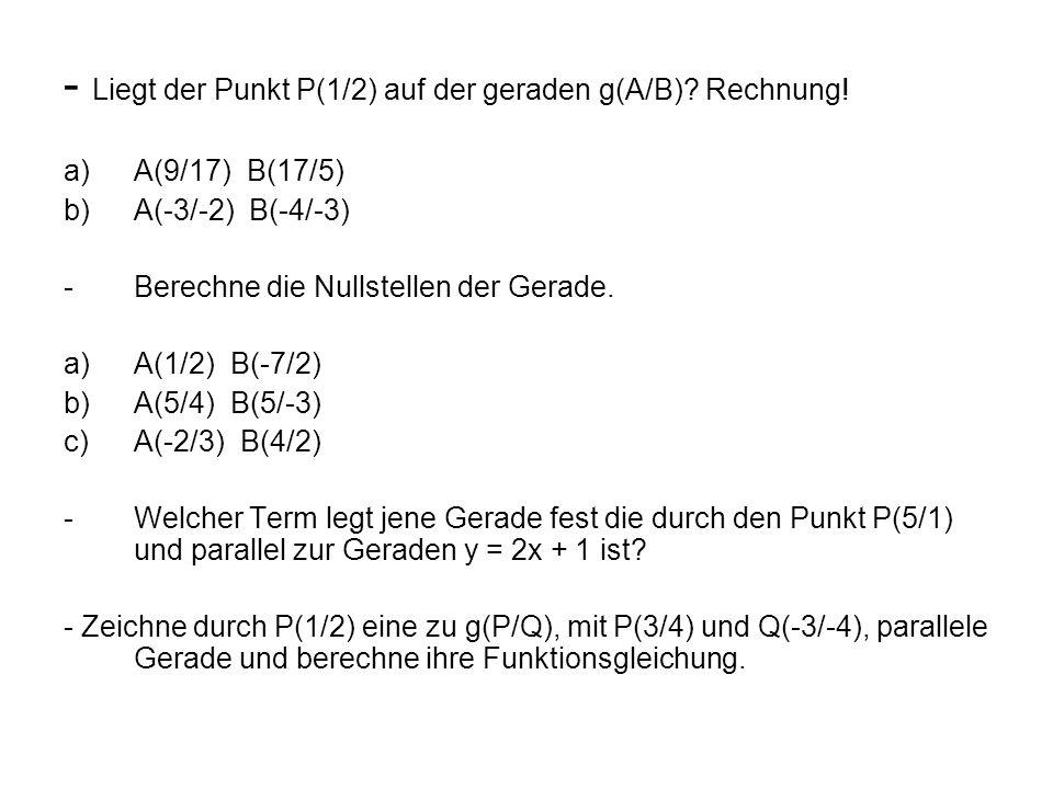 - Liegt der Punkt P(1/2) auf der geraden g(A/B)? Rechnung! a)A(9/17) B(17/5) b)A(-3/-2) B(-4/-3) -Berechne die Nullstellen der Gerade. a)A(1/2) B(-7/2