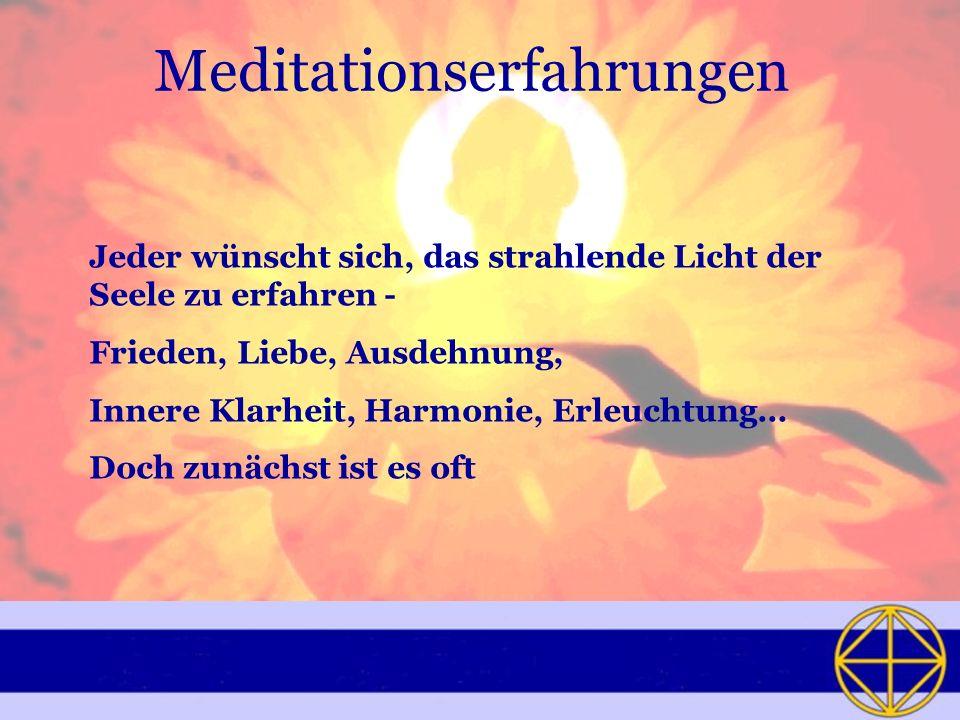 Meditationserfahrungen Jeder wünscht sich, das strahlende Licht der Seele zu erfahren - Frieden, Liebe, Ausdehnung, Innere Klarheit, Harmonie, Erleuchtung… Doch zunächst ist es oft
