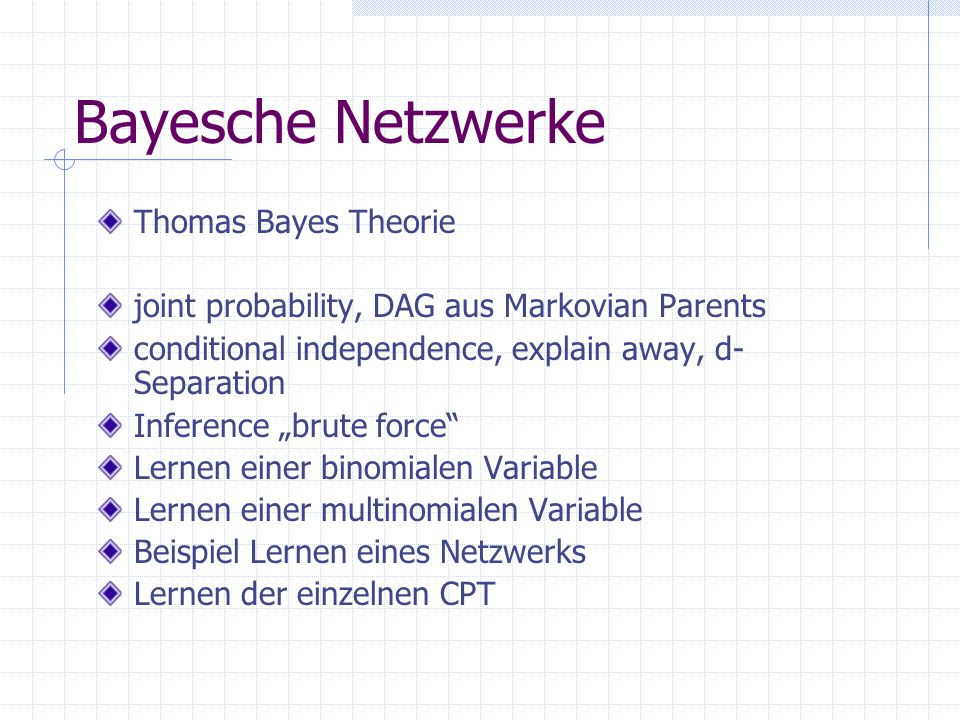 Thomas Bayes Theorie joint probability, DAG aus Markovian Parents conditional independence, explain away, d- Separation Inference brute force Lernen e