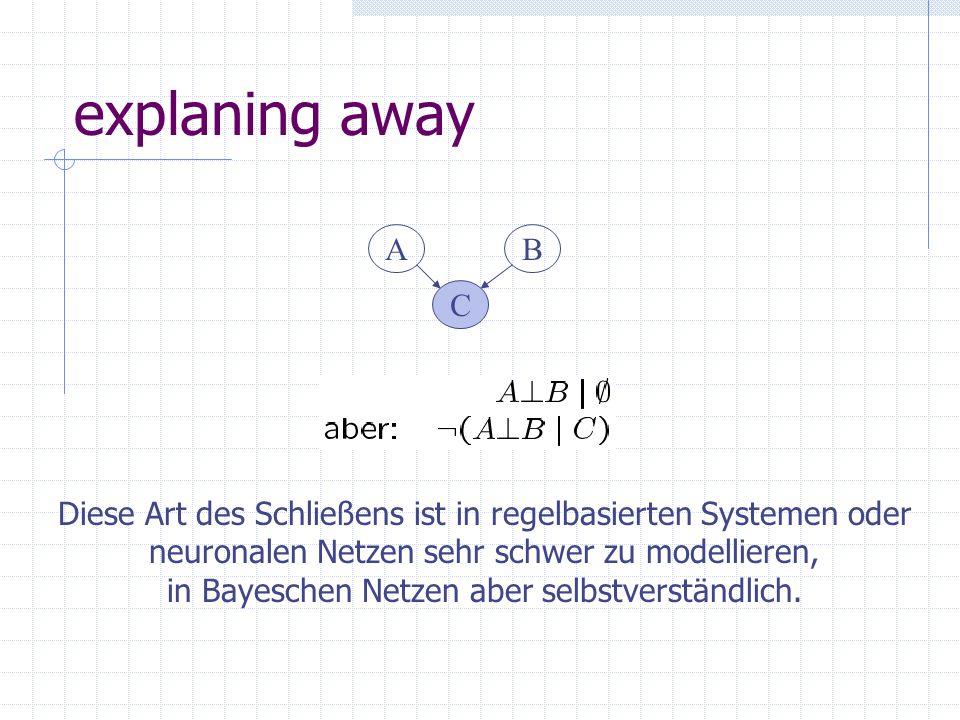 explaning away A C B Diese Art des Schließens ist in regelbasierten Systemen oder neuronalen Netzen sehr schwer zu modellieren, in Bayeschen Netzen aber selbstverständlich.