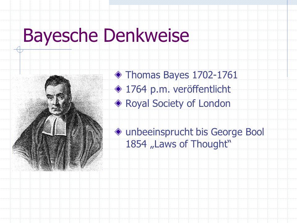 Bayesche Denkweise Thomas Bayes 1702-1761 1764 p.m. veröffentlicht Royal Society of London unbeeinsprucht bis George Bool 1854 Laws of Thought