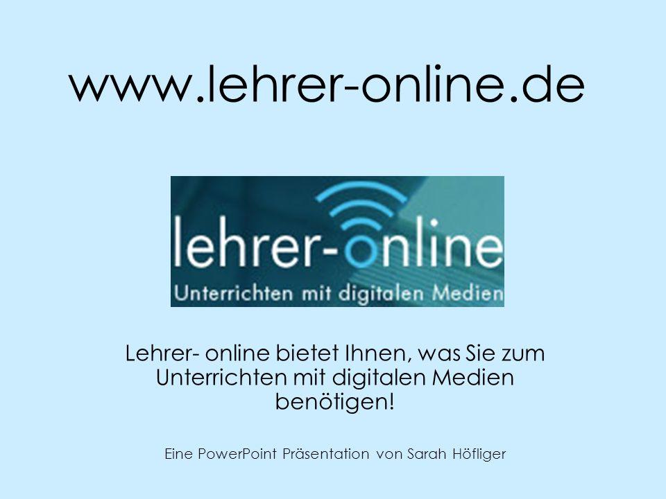 www.lehrer-online.de Lehrer- online bietet Ihnen, was Sie zum Unterrichten mit digitalen Medien benötigen! Eine PowerPoint Präsentation von Sarah Höfl