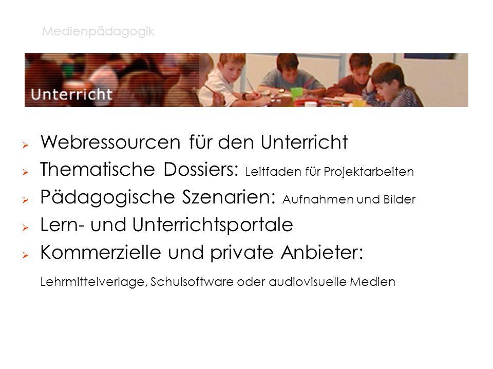 Medienpädagogik Webressourcen für den Unterricht Thematische Dossiers: Leitfaden für Projektarbeiten Pädagogische Szenarien: Aufnahmen und Bilder Lern