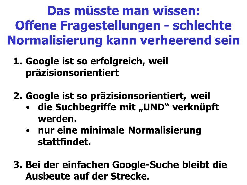 Das müsste man wissen: Offene Fragestellungen - schlechte Normalisierung kann verheerend sein 1.Google ist so erfolgreich, weil präzisionsorientiert 2