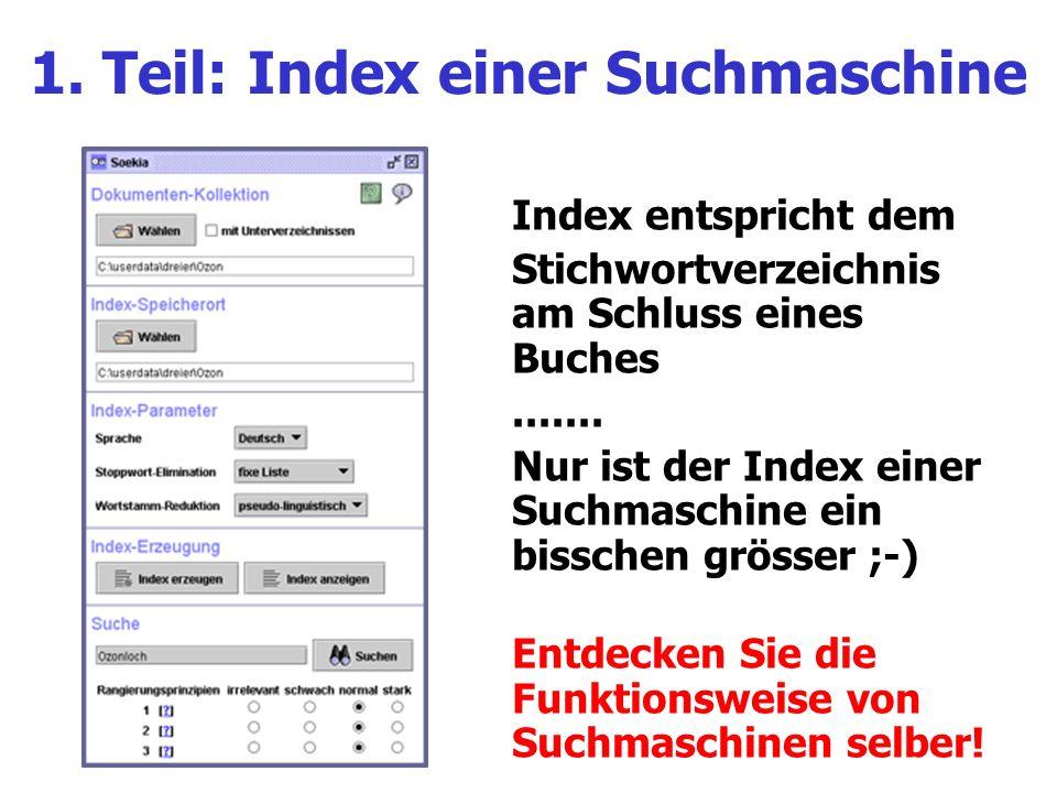 1. Teil: Index einer Suchmaschine Index entspricht dem Stichwortverzeichnis am Schluss eines Buches....... Nur ist der Index einer Suchmaschine ein bi