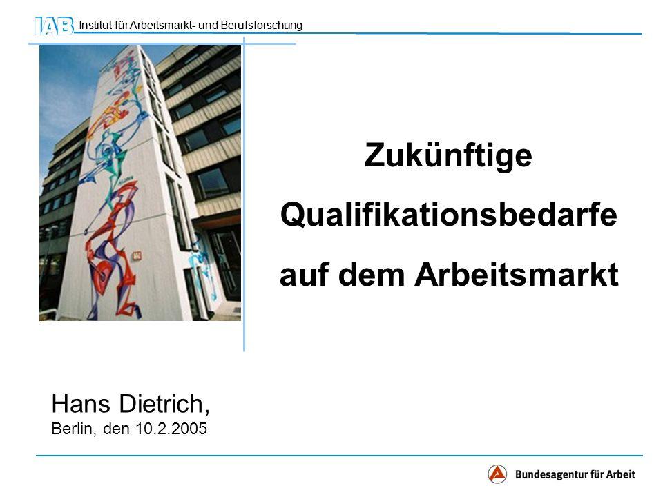 Institut für Arbeitsmarkt- und Berufsforschung Hans Dietrich, Berlin, den 10.2.2005 Zukünftige Qualifikationsbedarfe auf dem Arbeitsmarkt