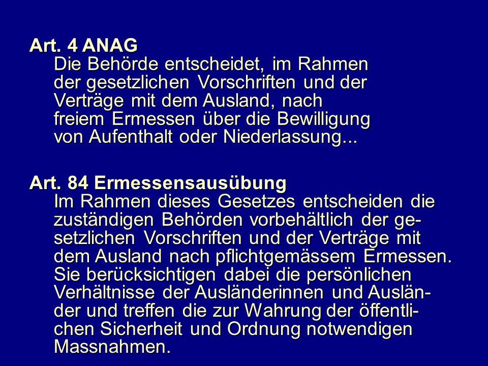 Art. 4 ANAG Die Behörde entscheidet, im Rahmen der gesetzlichen Vorschriften und der Verträge mit dem Ausland, nach freiem Ermessen über die Bewilligu