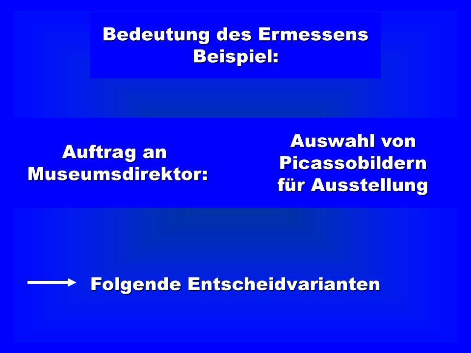 Bedeutung des Ermessens Beispiel: Auswahl von Picassobildern für Ausstellung Auftrag an Museumsdirektor: Folgende Entscheidvarianten