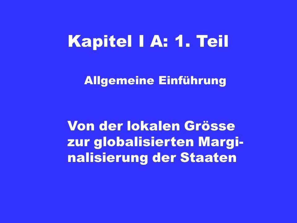 Kapitel I A: 1. Teil Von der lokalen Grösse zur globalisierten Margi- nalisierung der Staaten Allgemeine Einführung