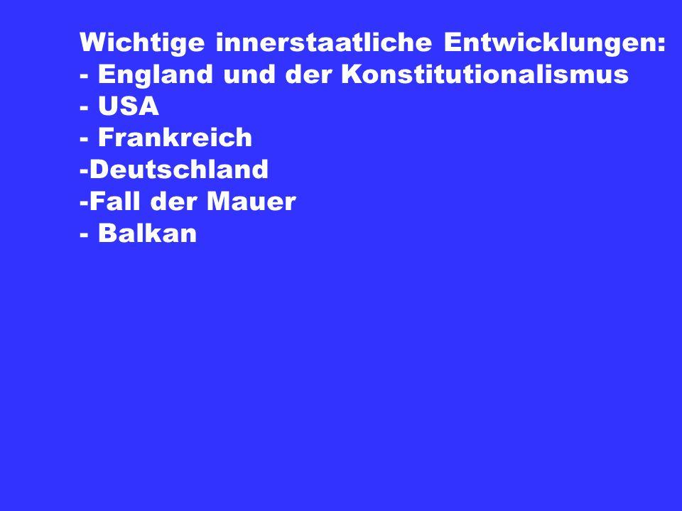 Wichtige innerstaatliche Entwicklungen: - England und der Konstitutionalismus - USA - Frankreich -Deutschland -Fall der Mauer - Balkan
