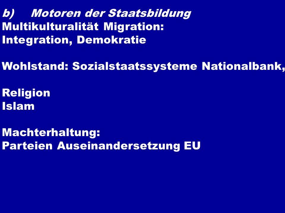 b)Motoren der Staatsbildung Multikulturalität Migration: Integration, Demokratie Wohlstand: Sozialstaatssysteme Nationalbank, Religion Islam Machterha