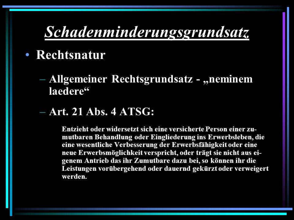 Schadenminderungsgrundsatz Rechtsnatur –Allgemeiner Rechtsgrundsatz - neminem laedere –Art. 21 Abs. 4 ATSG: Entzieht oder widersetzt sich eine versich