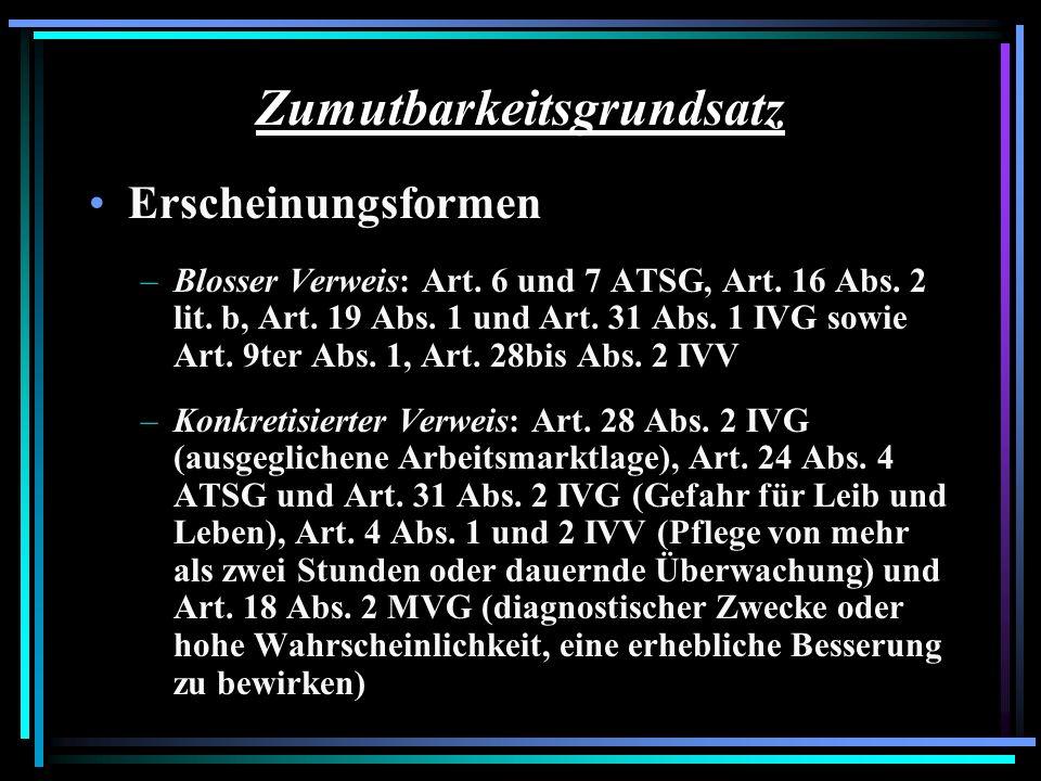 Zumutbarkeitsgrundsatz Erscheinungsformen –Blosser Verweis: Art. 6 und 7 ATSG, Art. 16 Abs. 2 lit. b, Art. 19 Abs. 1 und Art. 31 Abs. 1 IVG sowie Art.