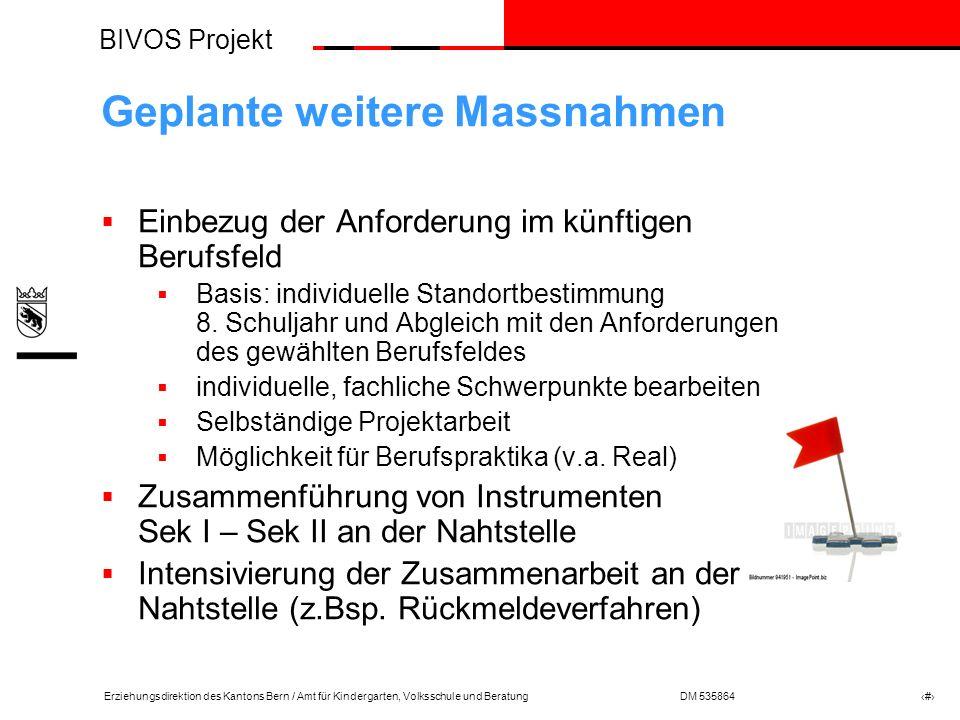 BIVOS Projekt Erziehungsdirektion des Kantons Bern / Amt für Kindergarten, Volksschule und BeratungDM 535864 # Geplante weitere Massnahmen Einbezug der Anforderung im künftigen Berufsfeld Basis: individuelle Standortbestimmung 8.
