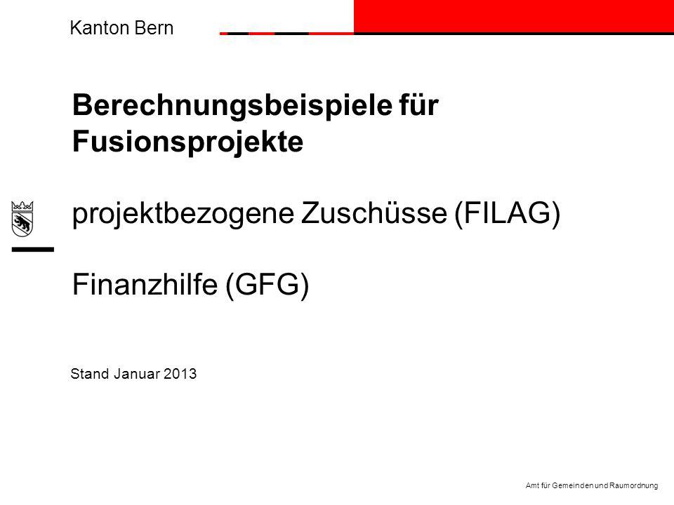 Kanton Bern Amt für Gemeinden und Raumordnung Stand Januar 2013 Berechnungsbeispiele für Fusionsprojekte projektbezogene Zuschüsse (FILAG) Finanzhilfe (GFG)