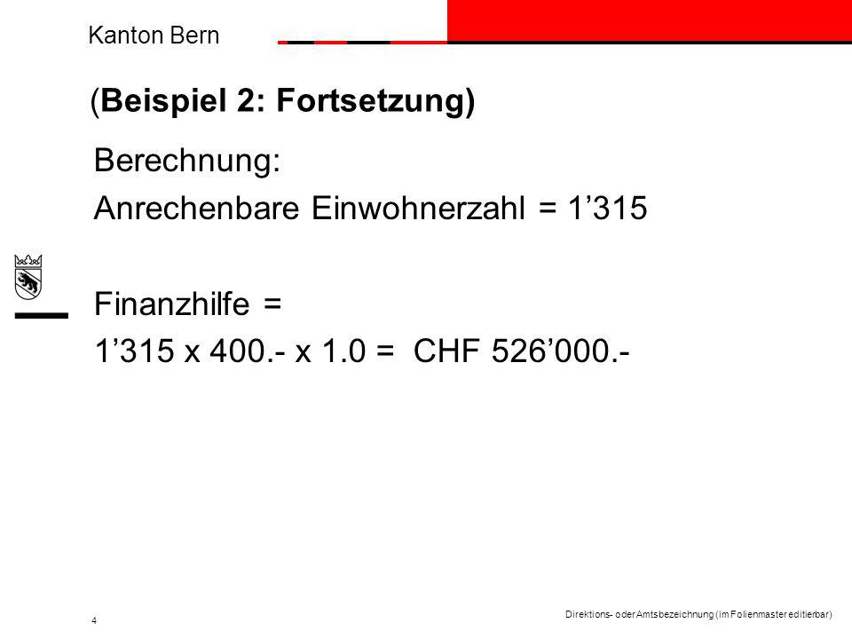 Kanton Bern Direktions- oder Amtsbezeichnung (im Folienmaster editierbar) 4 (Beispiel 2: Fortsetzung) Berechnung: Anrechenbare Einwohnerzahl = 1315 Finanzhilfe = 1315 x 400.- x 1.0 = CHF 526000.-