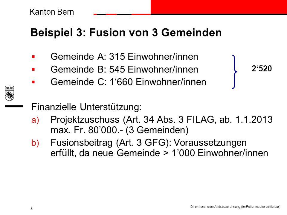 Kanton Bern Direktions- oder Amtsbezeichnung (im Folienmaster editierbar) 5 Beispiel 3: Fusion von 3 Gemeinden Gemeinde A: 315 Einwohner/innen Gemeinde B: 545 Einwohner/innen Gemeinde C: 1660 Einwohner/innen Finanzielle Unterstützung: a) Projektzuschuss (Art.