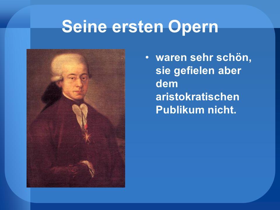 Seine ersten Opern waren sehr schön, sie gefielen aber dem aristokratischen Publikum nicht.