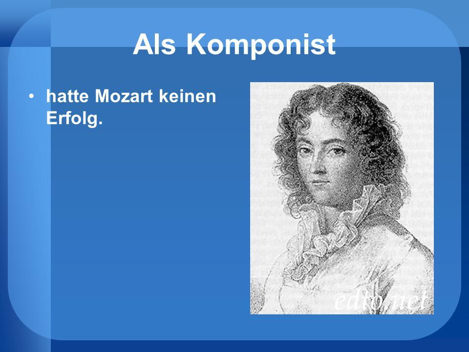 Als Komponist hatte Mozart keinen Erfolg.
