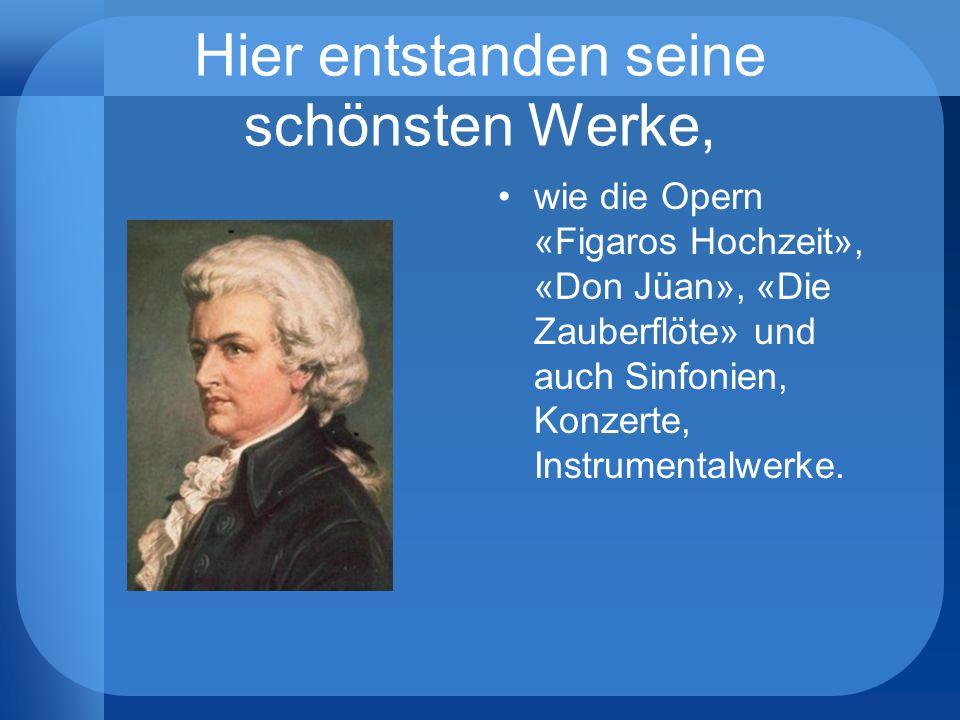 Hier entstanden seine schönsten Werke, wie die Opern «Figaros Hochzeit», «Don Jüan», «Die Zauberflöte» und auch Sinfonien, Konzerte, Instrumentalwerke