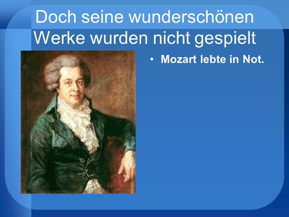 Doch seine wunderschönen Werke wurden nicht gespielt Mozart lebte in Not.