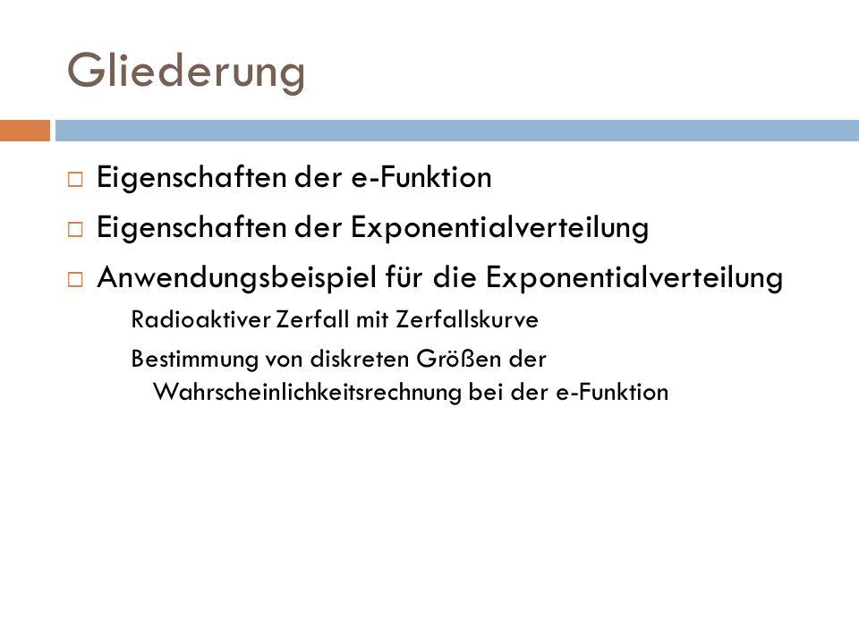 Gliederung Eigenschaften der e-Funktion Eigenschaften der Exponentialverteilung Anwendungsbeispiel für die Exponentialverteilung Radioaktiver Zerfall mit Zerfallskurve Bestimmung von diskreten Größen der Wahrscheinlichkeitsrechnung bei der e-Funktion