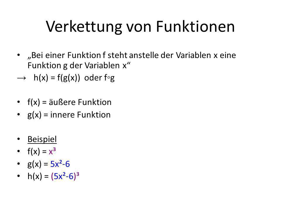 Verkettung von Funktionen Bei einer Funktion f steht anstelle der Variablen x eine Funktion g der Variablen x h(x) = f(g(x)) oder fg f(x) = äußere Funktion g(x) = innere Funktion Beispiel f(x) = x³ g(x) = 5x²-6 h(x) = (5x²-6)³