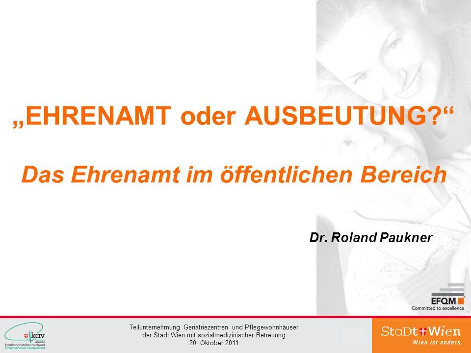 Teilunternehmung Geriatriezentren und Pflegewohnhäuser der Stadt Wien mit sozialmedizinischer Betreuung 20. Oktober 2011 1 EHRENAMT oder AUSBEUTUNG? D