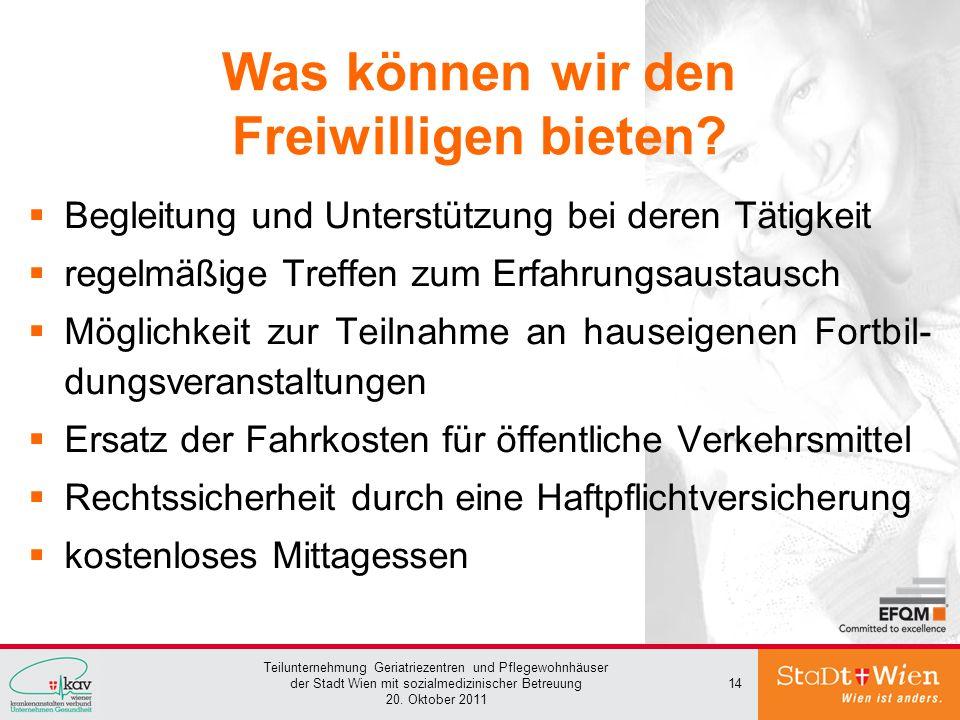 Teilunternehmung Geriatriezentren und Pflegewohnhäuser der Stadt Wien mit sozialmedizinischer Betreuung 20. Oktober 2011 14 Was können wir den Freiwil