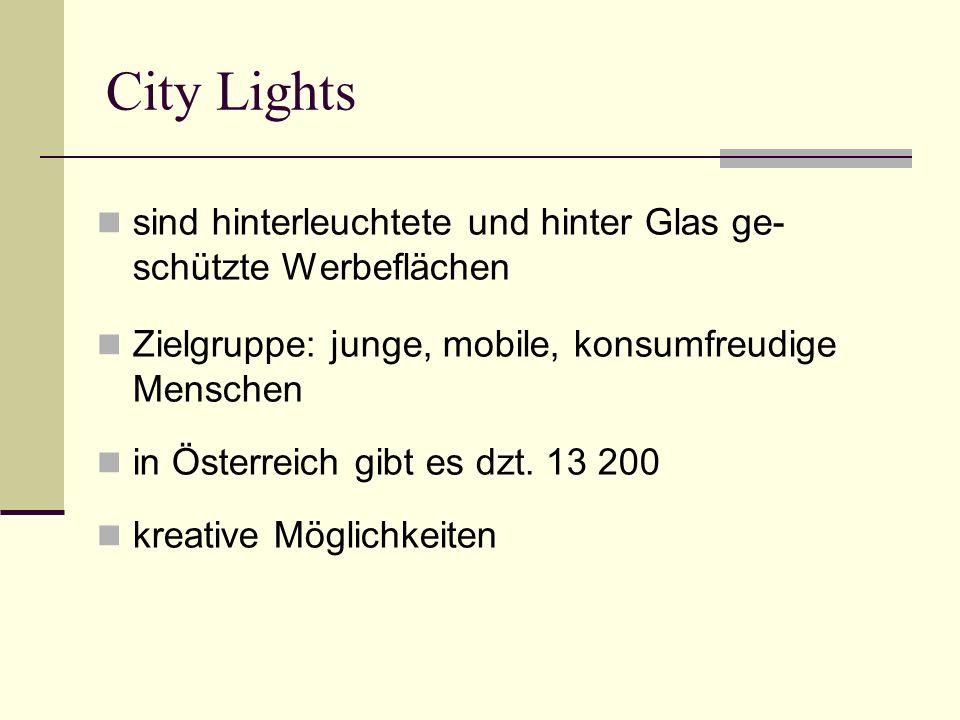 City Lights sind hinterleuchtete und hinter Glas ge- schützte Werbeflächen Zielgruppe: junge, mobile, konsumfreudige Menschen in Österreich gibt es dzt.